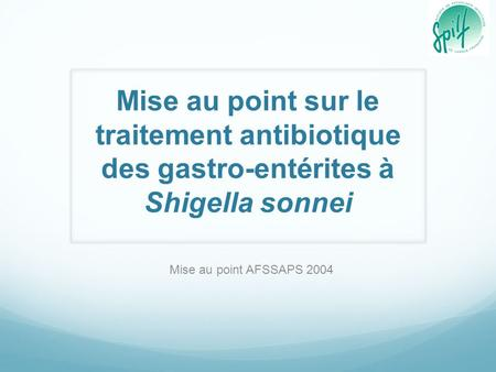 Mise au point sur le traitement antibiotique des gastro-entérites à Shigella sonnei Mise au point AFSSAPS 2004.