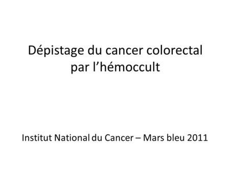 Dépistage du cancer colorectal par lhémoccult Institut National du Cancer – Mars bleu 2011.