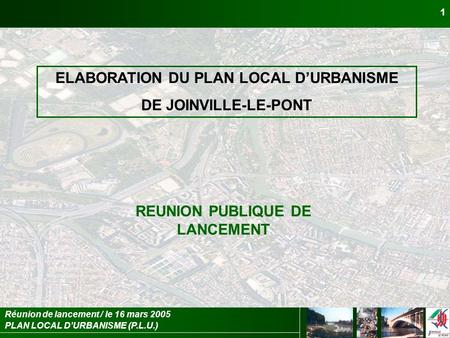 PLAN LOCAL DURBANISME (P.L.U.) Réunion de lancement / le 16 mars 2005 1 ELABORATION DU PLAN LOCAL DURBANISME DE JOINVILLE-LE-PONT REUNION PUBLIQUE DE LANCEMENT.