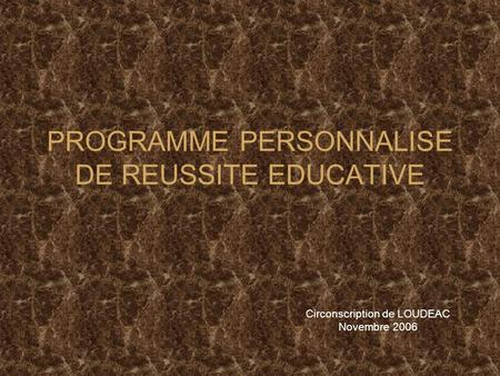 PROGRAMME PERSONNALISE DE REUSSITE EDUCATIVE Circonscription de LOUDEAC Novembre 2006.