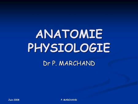 Juin 2008 P. MARCHAND ANATOMIE PHYSIOLOGIE Dr P. MARCHAND.