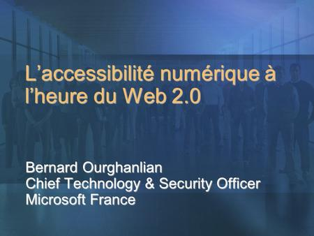 Laccessibilité numérique à lheure du Web 2.0 Bernard Ourghanlian Chief Technology & Security Officer Microsoft France.