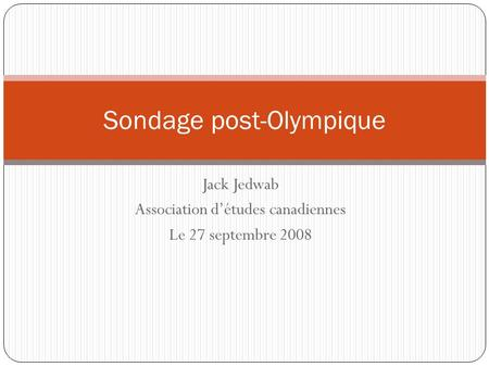 Jack Jedwab Association détudes canadiennes Le 27 septembre 2008 Sondage post-Olympique.