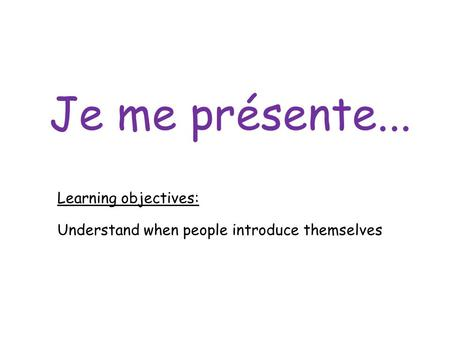 Je me présente... Learning objectives: Understand when people introduce themselves.