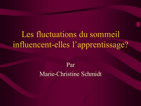 Les fluctuations du sommeil influencent-elles lapprentissage? Par Marie-Christine Schmidt.