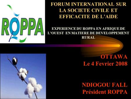 FORUM INTERNATIONAL SUR LA SOCIETE CIVILE ET EFFICACITE DE LAIDE EXPERIENCE DU ROPPA EN AFRIQUE DE LOUEST EN MATIERE DE DEVELOPPEMENT RURAL OTTAWA Le 4.
