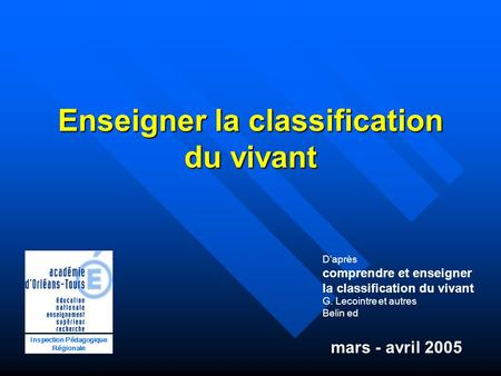 Enseigner la classification du vivant Inspection Pédagogique Régionale mars - avril 2005 Daprès comprendre et enseigner la classification du vivant G.