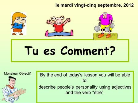 Tu es Comment? By the end of todays lesson you will be able to: describe peoples personality using adjectives and the verb être. le mardi vingt-cinq septembre,