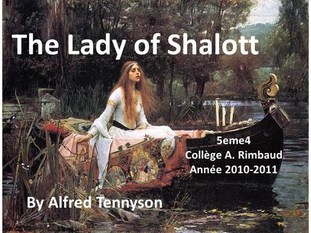 The Lady of Shalott By Alfred Tennyson 5eme4 Collège A. Rimbaud Année 2010-2011.