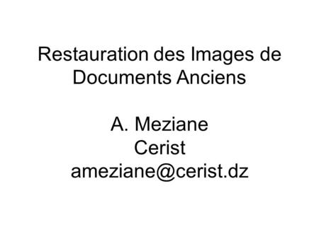 Restauration des Images de Documents Anciens A. Meziane Cerist