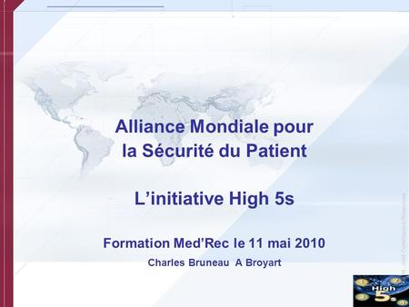 © Copyright, Joint Commission Resources Alliance Mondiale pour la Sécurité du Patient Linitiative High 5s Formation MedRec le 11 mai 2010 Charles Bruneau.