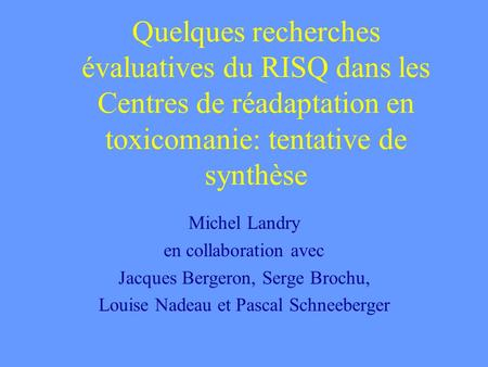 Quelques recherches évaluatives du RISQ dans les Centres de réadaptation en toxicomanie: tentative de synthèse Michel Landry en collaboration avec Jacques.