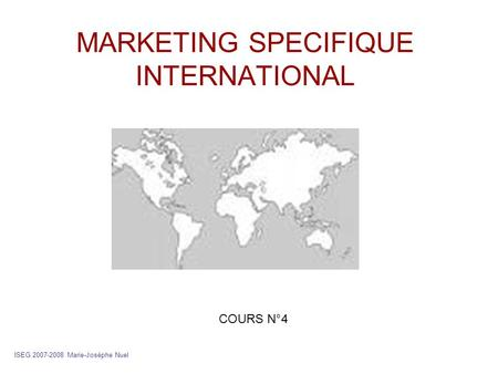 MARKETING SPECIFIQUE INTERNATIONAL ISEG 2007-2008 Marie-Josèphe Nuel COURS N°4.