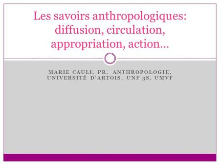 MARIE CAULI, PR. ANTHROPOLOGIE, UNIVERSITÉ DARTOIS, UNF 3S, UMVF Les savoirs anthropologiques: diffusion, circulation, appropriation, action…