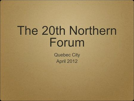 The 20th Northern Forum Quebec City April 2012.
