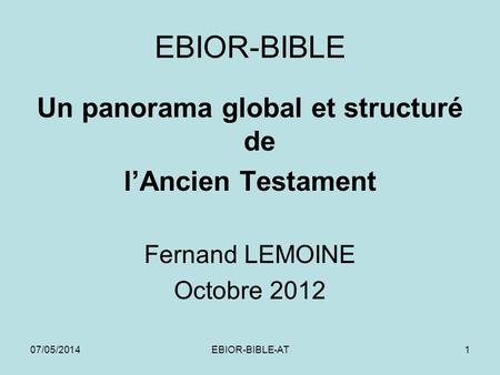 07/05/2014EBIOR-BIBLE-AT1 EBIOR-BIBLE Un panorama global et structuré de lAncien Testament Fernand LEMOINE Octobre 2012.