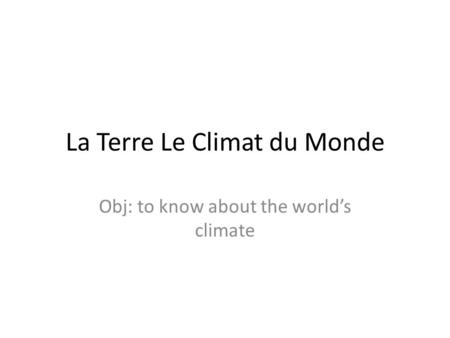 La Terre Le Climat du Monde Obj: to know about the worlds climate.