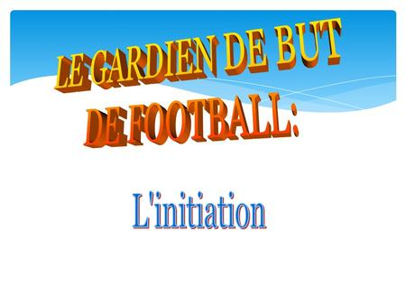 LE GARDIEN DE BUT DE FOOTBALL: L'initiation.