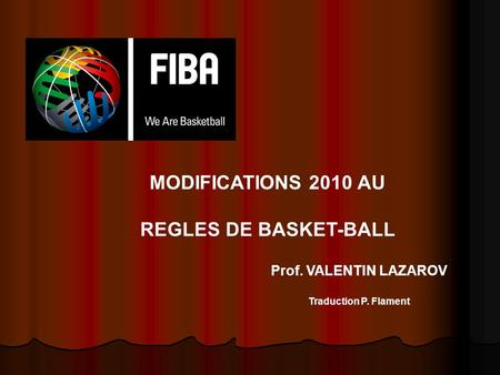 MODIFICATIONS 2010 AU REGLES DE BASKET-BALL Prof. VALENTIN LAZAROV Traduction P. Flament.