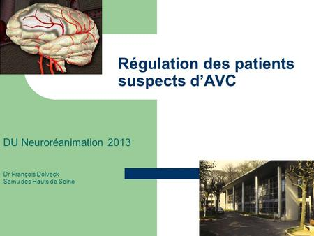 Régulation des patients suspects dAVC DU Neuroréanimation 2013 Dr François Dolveck Samu des Hauts de Seine.