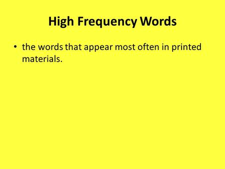High Frequency Words the words that appear most often in printed materials.