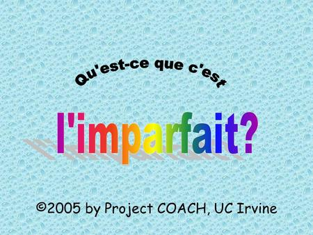 ©2005 by Project COACH, UC Irvine. You have already learned how to use the passé composé to talk about things that happened in the past Now you will learn.
