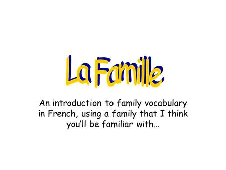 La Famille An introduction to family vocabulary in French, using a family that I think you'll be familiar with…