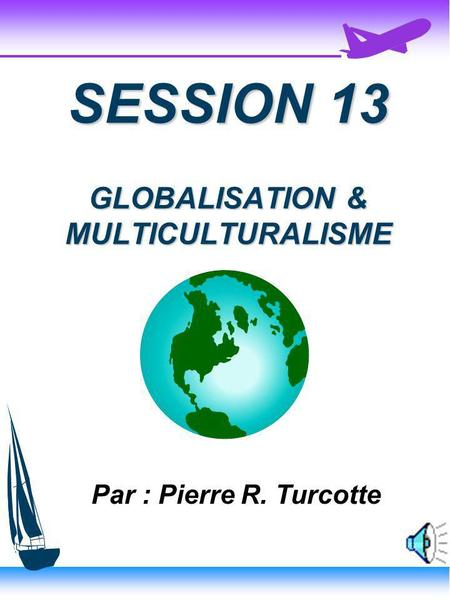 SESSION 13 GLOBALISATION & MULTICULTURALISME Par : Pierre R. Turcotte.