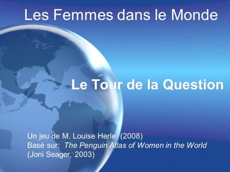 Les Femmes dans le Monde Le Tour de la Question Un jeu de M. Louise Herle (2008) Basé sur: The Penguin Atlas of Women in the World (Joni Seager, 2003)