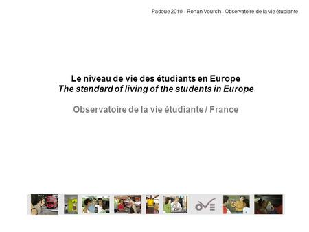 Le niveau de vie des étudiants en Europe The standard of living of the students in Europe Observatoire de la vie étudiante / France Padoue 2010 - Ronan.