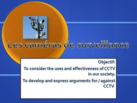 Objectif: To consider the uses and effectiveness of CCTV in our society. To develop and express arguments for / against CCTV.