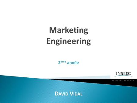Marketing Engineering D AVID V IDAL 2 ème année. Les bases de L'ingénierie marketing.
