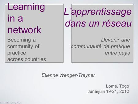 Etienne and Beverly Wenger-Trayner Learning in a network Becoming a community of practice across countries Etienne Wenger-Trayner Lomé, Togo June/juin.
