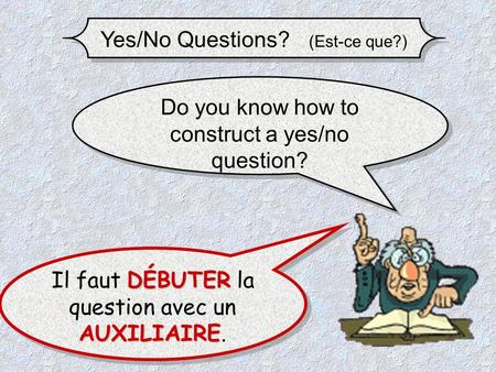Yes/No Questions? (Est-ce que?) Do you know how to construct a yes/no question? DÉBUTER AUXILIAIRE Il faut DÉBUTER la question avec un AUXILIAIRE. Il.