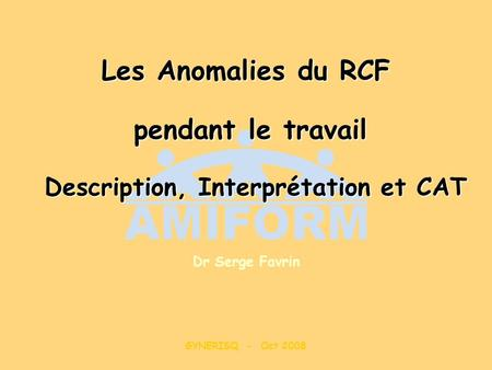 Les Anomalies du RCF pendant le travail Description, Interprétation et CAT Dr Serge Favrin GYNERISQ - Oct 2008.