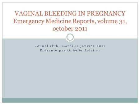 Jounal club, mardi 11 janvier 2011 Présenté par Ophélie Arlet r1 VAGINAL BLEEDING IN PREGNANCY Emergency Medicine Reports, volume 31, october 2011.