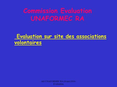 AG UNAFORMEC RA 26 mai 2004- Evaluation Commission Evaluation UNAFORMEC RA Evaluation sur site des associations volontaires.