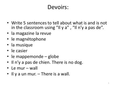 Devoirs: Write 5 sentences to tell about what is and is not in the classroom using Il y a, Il ny a pas de. la magazine la revue le magnétophone la musique.