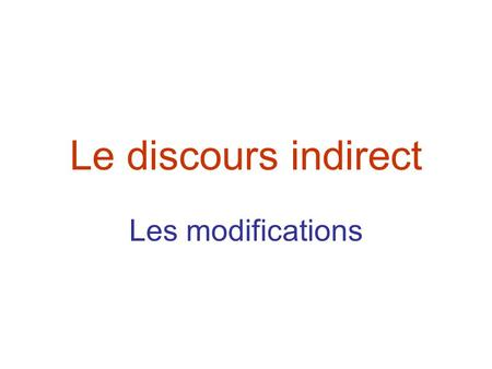 Le discours indirect Les modifications.
