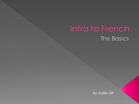 Intro to French The Basics By: Katie Orf.