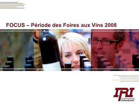 FOCUS – Période des Foires aux Vins 2008. 2 Copyright © Information Resources, Inc., 2008. Confidential and Proprietary. Période des FAV au travers du.