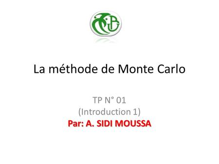 La méthode de Monte Carlo Par: A. SIDI MOUSSA TP N° 01 (Introduction 1) Par: A. SIDI MOUSSA.