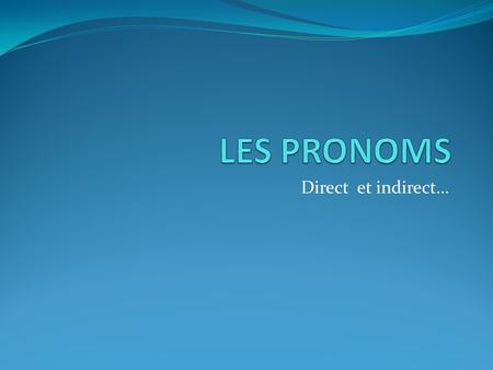 LES PRONOMS Direct et indirect….