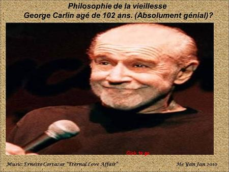 Philosophie de la vieillesse George Carlin agé de 102 ans. (Absolument génial)? Music: Ernesto Cortazar Eternal Love AffairHe Yan Jan 2010 Click to go.
