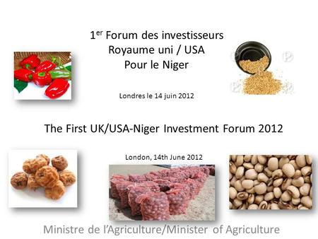 The First UK/USA-Niger Investment Forum 2012 London, 14th June 2012 Ministre de lAgriculture/Minister of Agriculture 1 er Forum des investisseurs Royaume.
