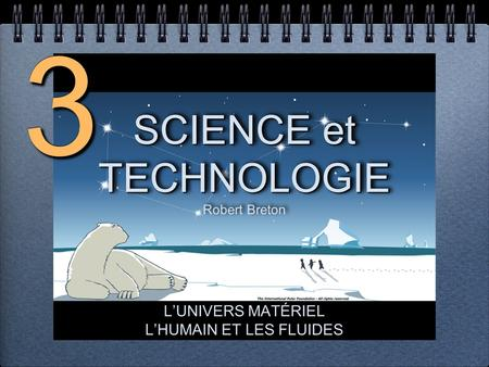SCIENCE et TECHNOLOGIE SCIENCE et TECHNOLOGIE Robert Breton SCIENCE et TECHNOLOGIE Robert Breton LUNIVERS MATÉRIEL LHUMAIN ET LES FLUIDES LUNIVERS MATÉRIEL.