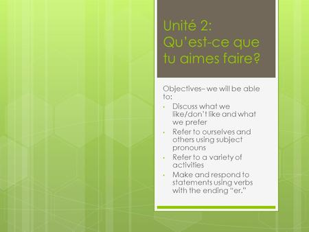 Unité 2: Quest-ce que tu aimes faire? Objectives– we will be able to: Discuss what we like/dont like and what we prefer Refer to ourselves and others using.