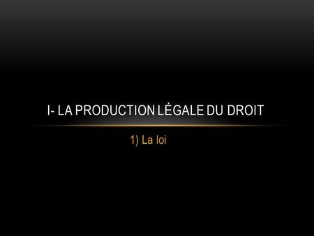 1) La loi I- LA PRODUCTION LÉGALE DU DROIT. INTRODUCTION.A) Quelques distinctions pour commencer a)Droit interne/droit international b) Le droit public.