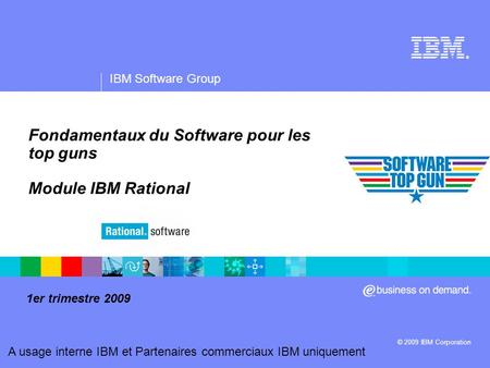 ® IBM Software Group © 2009 IBM Corporation A usage interne IBM et Partenaires commerciaux IBM uniquement Fondamentaux du Software pour les top guns Module.