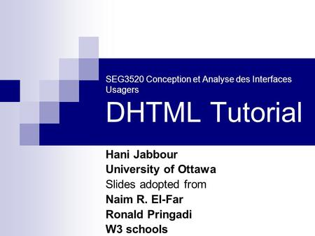 SEG3520 Conception et Analyse des Interfaces Usagers DHTML Tutorial Hani Jabbour University of Ottawa Slides adopted from Naim R. El-Far Ronald Pringadi.